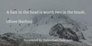 A hair in the head is worth two in the brush. ~Oliver Herford