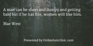 A man can be short and dumpy and getting bald but if he has fire, women will like him. - Mae West