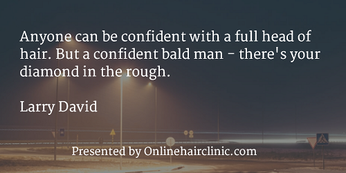 Anyone can be confident with a full head of hair. But a confident bald man - there's your diamond in the rough. LARRY DAVID