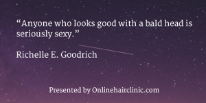"""Anyone who looks good with a bald head is seriously sexy."" Richelle E. Goodrich"