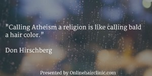 """Calling Atheism a religion is like calling bald a hair color."""