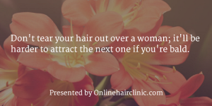 Don't tear your hair out over a woman; it'll be harder to attract the next one if you're bald.