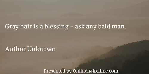 Gray hair is a blessing - ask any bald man.