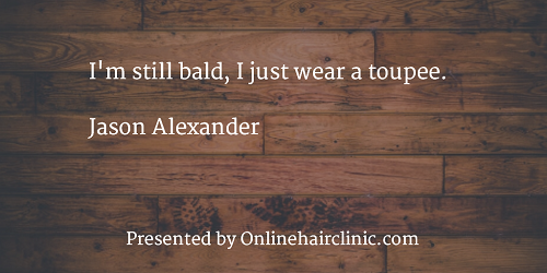 I'm still bald, I just wear a toupee. Jason Alexander
