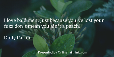 Baldness Quotes - I love bald men. Just because you've lost your fuzz don't mean you ain't a peach. Dolly Parton