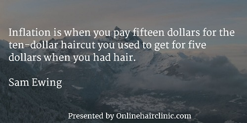 Inflation is when you pay fifteen dollars for the ten-dollar haircut you used to get for five dollars when you had hair. ~Sam Ewing