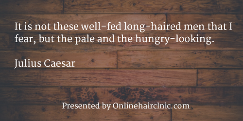 It is not these well-fed long-haired men that I fear, but the pale and the hungry-looking. Julius Caesar