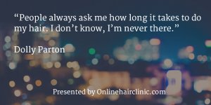 """People always ask me how long it takes to do my hair. I don't know, I'm never there."" ― Dolly Parton"