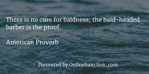 There is no cure for baldness; the bald-headed barber is the proof. American Proverb