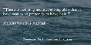 """There is nothing more contemptible than a bald man who pretends to have hair."" ―Marcus Valerius Martial"