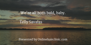 We're all born bald, baby. Telly Savalas