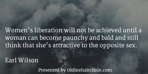 Women's liberation will not be achieved until a woman can become paunchy and bald and still think that she's attractive to the opposite sex. Earl Wilson