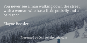 You never see a man walking down the street with a woman who has a little potbelly and a bald spot. - Elayne Boosler