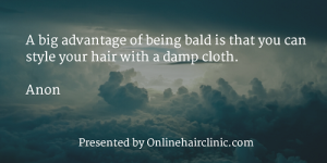 A big advantage of being bald is that you can style your hair with a damp cloth. - Anonymous