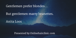 Gentlemen prefer blondes... but gentlemen marry brunettes. Anita Loos