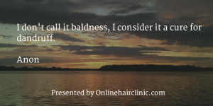 I don't call it baldness, I consider it a cure for dandruff. Anon
