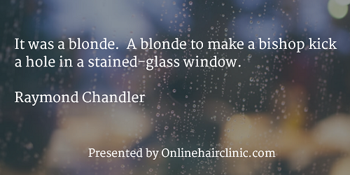 It was a blonde. A blonde to make a bishop kick a hole in a stained-glass window. Raymond Chandler