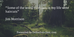 """Some of the worst mistakes in my life were haircuts"" ― Jim Morrison"