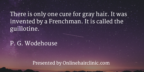 There is only one cure for gray hair. It was invented by a Frenchman. It is called the guillotine. P. G. Wodehouse