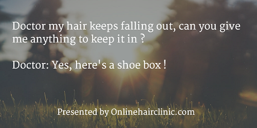 Doctor my hair keeps falling out, can you give me anything to keep it in ? Doctor: Yes, here's a shoe box !