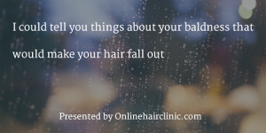 I could tell you things about your baldness that would make your hair fall out