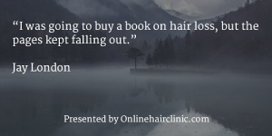 """I was going to buy a book on hair loss, but the pages kept falling out."" Jay London"