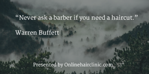 """Never ask a barber if you need a haircut."" Warren Buffett"