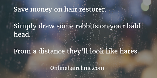 Save money on hair restorer. Simply draw some rabbits on your bald head. From a distance they'll look like hares.