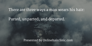 There are three ways a man wears his hair parted, unparted, and departed.