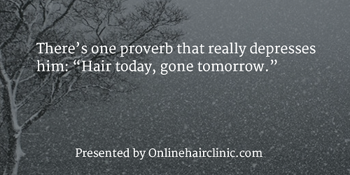 "There's one proverb that really depresses him ""Hair today, gone tomorrow."""