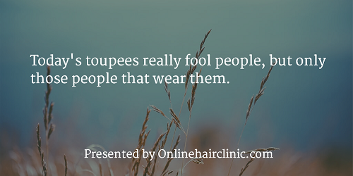Today's toupees really fool people, but only those people that wear them.