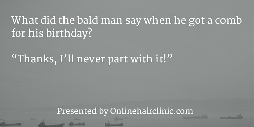 "What did the bald man say when he got a comb for his birthday? ""Thanks, I'll never part with it!"""