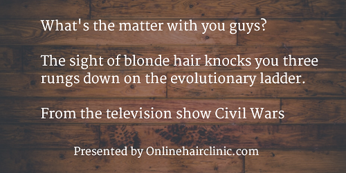 What's the matter with you guys? The sight of blonde hair knocks you three rungs down on the evolutionary ladder. ~From the television show Civil Wars